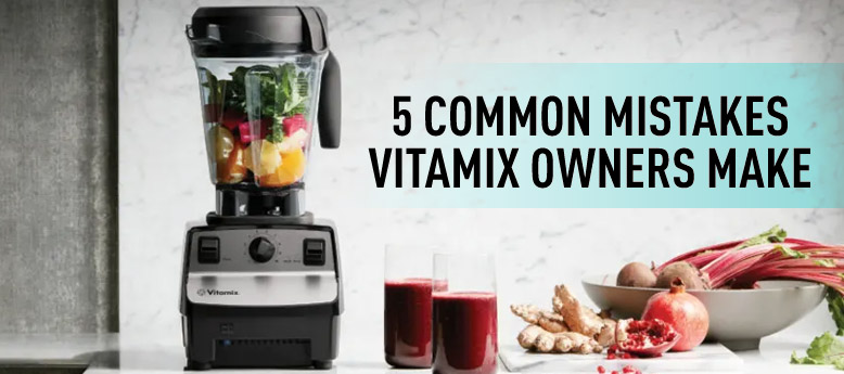 5-common-mistakes-vitamix-owners-make